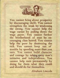 """You cannot bring about prosperity by discouraging thrift. You cannot strengthen the weak by weakening the strong. You cannot help the wage earner by pulling down the wage payer. You cannot further the brotherhood of man by encouraging class hatred. You cannot help the poor by destroying the rich. You cannot keep out of trouble by spending more than you earn. You cannot build character and courage by taking away man's inititive and independence..."" -- Abraham Lincoln"
