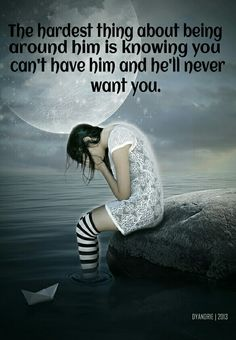 The hardest thing about being around him is knowing you can't have him and he'll never want you.