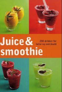 Juice og smoothie; 200 drikker for helse og overskudd