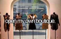 Open my own Boutique... I will do this NOW