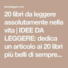 20 libri da leggere assolutamente nella vita | IDEE DA LEGGERE: dedica un articolo ai 20 libri più belli di sempre da leggere.