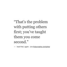 That's the problem with putting others first; you've taught them you come second. Lyric Quotes, True Quotes, Words Quotes, Great Quotes, Quotes To Live By, Motivational Quotes, Inspirational Quotes, Sayings, Qoutes Deep