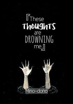 Diese Gedanken ertränken mich. / Es ist überwältigend. /  These thoughts are drowning me . / It's overwhelming.