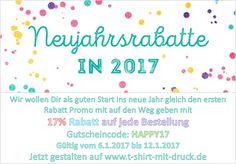 Wir wollen Dir als guten Start ins neue Jahr gleich den ersten Rabatt Promo mit auf den Weg geben mit17% Rabatt auf jede Bestellung Gutscheincode: HAPPY17 Gültig vom 6.1.2017 bis 12.1.2017 Jetzt gestalten auf www.t-shirt-mit-druck.de