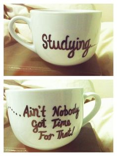@Jennifer Price Studying...Ain't Nobody Got Time For That Personalized Mug. $20.00, via Etsy. would change it to working instead of studying haha