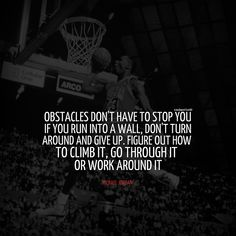 "michael jordan quotes - ""Obstacles don't have to stop you. If you run into a wall, don't turn around and give up. Figure out how to climb it, go through it or work around it."""