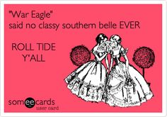 'War Eagle' said no classy southern belle EVER ROLL TIDE Y'ALL.