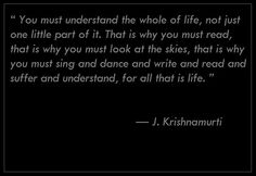 """ You must understand the whole of life, not just one little part of it. That is why you must read, that is why you must look at the skies, that is why you must sing and dance and write and read and suffer and understand, for all that is life. ""  —	  J. Krishnamurti"