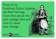 Most of my Facebook Status Updates are Red Herrings. I love that about me and I pledge here and now to never ever change.