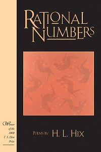 """""""Rational Numbers"""" by H. L. Hix — 2000 T. S. Eliot Prize for Poetry Winner — In his second book of poetry, Hix uses two contrasting poetic sequences. """"Orders of Magnitude"""" defies rationality in favor of invention in the musical sense: producing a short composition that works out a single idea. In the second sequence, """"Figures,"""" the speakers follow their pure rationality, though it leads them—inevitably—into the dark heart of the irrational."""