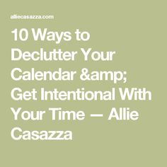 10 Ways to Declutter Your Calendar & Get Intentional With Your Time — Allie Casazza