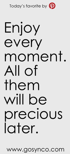 """""""Enjoy every moment. All of them will be precious later. Best Inspirational Quotes, Amazing Quotes, Great Quotes, Quotes To Live By, Me Quotes, Motivational Quotes, Sunday Quotes, Enjoy Every Moment Quotes, In This Moment"""