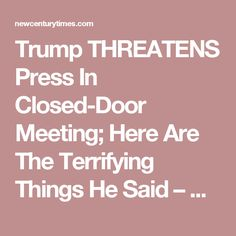 Trump THREATENS Press In Closed-Door Meeting; Here Are The Terrifying Things He Said – New Century Times