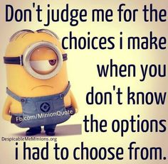 Don't judge me for the choices I make when you don't know the options I had to choose from.