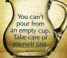 You can't pour from an empty cup. Take care of yourself first.