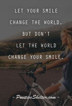 Let your smile change the world, but don't let the world change your smile. From PositiveShelter.com