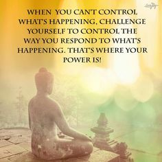 When you cannot control wha't happening, challenge yourself to control the way you respond...