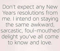 Don't expect any New Year Resolutions from me. I intend on staying the same awkward, sarcastic, foul-mouthed delight you've all come to know and love. Funny Quotes, Life Quotes, New Year Quotes Funny Hilarious, Funny Memes, Humor Quotes, Random Quotes, Work Quotes, Quotes About New Year, New Year Jokes
