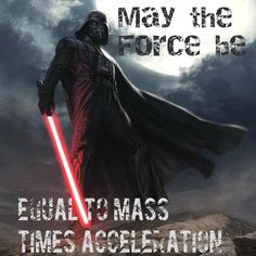 """May the force be... equal to mass times acceleration."" Star Wars / science / geek humor - love it!"