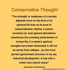 "Conservative Thought: ""The strength or weakness of a society depends more on the level of its spiritual life than on its level of industrialization. Neither a market economy nor even general abundance constitutes the crowning achievement of human life. If a nation's spiritual energies have been exhausted, it will not be saved from collapse ...by the most perfect government structure or by any industrial development. A tree with a rotten core cannot stand."" --Alexander Solzhenitsyn"