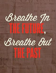 Keep breathing! Breathe in the future..