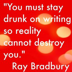 """You must stay drunk on writing, so reality cannot destroy you."""