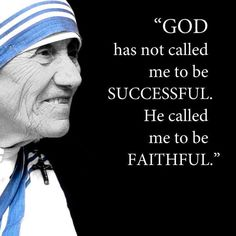 """""""GOD has called me to be faithful.""""  ---Mother Theresa"""