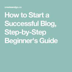 How to Start a Successful Blog, Step-by-Step Beginner's Guide