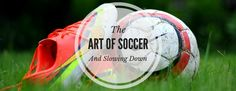 The art of soccer and slowing down. Invest your time where it matters. Like with a group of smart, silly twelve-year-olds.