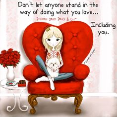 Don't let anyone stand in your way of doing what you love... Including you. ~ Princess Sassy Pants & Co