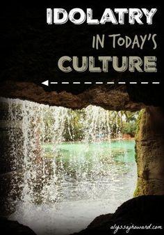 Idolatry in Today's Culture | alyssajhoward.com