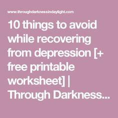 10 things to avoid while recovering from depression [+ free printable worksheet] | Through Darkness in Daylight | mental health | adversity | soul growth