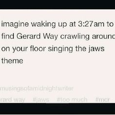 I would just be happy to have Gerard Way in my room. and then I would probably get up and hug him....