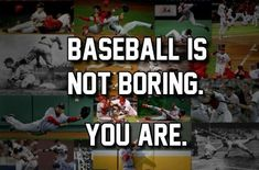 I love baseball and you are gonna have to deal with it