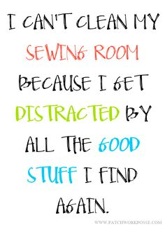 I can't clean my sewing room because I get distracted by all the good stuff I find again. haha!