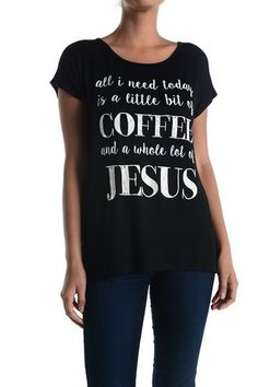 This t-shirt speaks volumes. Quote says: ALL I NEED TODAY IS A LITTLE BIT OF COFFEE AND A WHOLE LOT OF JESUS. ...Can I get an Amen? This short