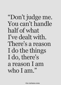 Thats the truth...been to hell and back and my experiences are the reasons why i feel and do and act the way i do.