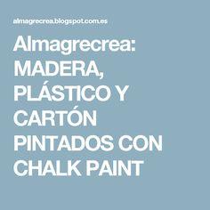 Almagrecrea: MADERA, PLÁSTICO Y CARTÓN PINTADOS CON CHALK PAINT