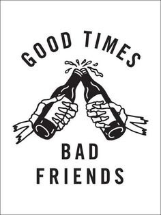 "Mine would say ""Bad Times Good Friends"""