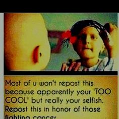 I'm terribly sorry but shit like this gets me beyond pissed. Like just because you don't repost this doesn't mean you're selfish or 'too cool' and of course every one hates cancer but this type of people are pathetic.