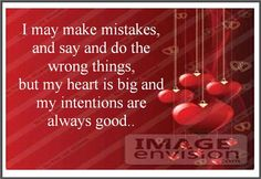 I may make mistakes, and say and do the wrong things, but my heart is big and my intentions are always good.