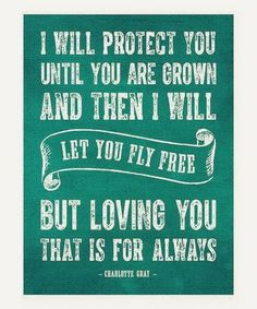 I will protect you until your are grown and then I will set you free, but loving you that is forever.