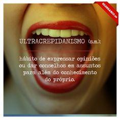 ULTRACREPIDANISMO (s.m.); hábito de expressar opiniões ou dar conselhos em assuntos para além do conhecimento do próprio.