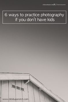 6 ways to practice photography if you don't have kids by Cinnamon Wolfe via Click it Up a Notch