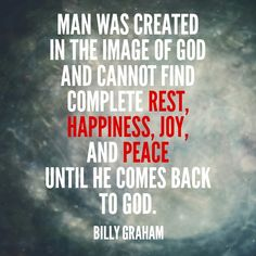 Billy Graham- this is so true. I never truly felt peace and Joy until I re dedicated my life to Christ.