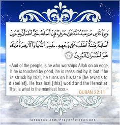 """Inspiring verses from Quran - """"And of the people is he who worships Allah on an edge. If he is touched by good, he is reassured by it; but if he is struck by trial, he turns on his face [to the other direction/he reverts to  disbelief]. He has lost [this] world and the Hereafter. That is what is the manifest loss."""" #Quran 22:11 ((may God grant us patients and wisdom in every single situation we face in this short life.))"""