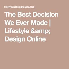 The Best Decision We Ever Made | Lifestyle & Design Online