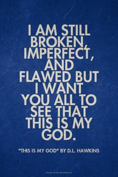 Am Still Broken Imperfect And Flawed But I Want You All To See