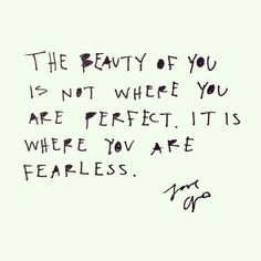 The beauty of you is not where you are perfect. It is where you are fearless #words