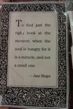 """To find just the right book at the moment when the soul is hungry for it is a miracle, and not a small one."" --Jane Steger"